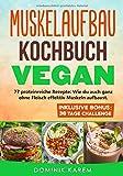 Muskelaufbau Kochbuch Vegan: 77 proteinreiche Rezepte: Wie du auch ganz ohne Fleisch effektiv Muskeln aufbaust. Inklusive Bonus: 30 Tage Challenge.