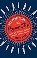 The Perfection of the Paper Clip: Curious Tales of Invention, Accidental Genius, and Stationery Obsession by James Ward(2015-04-21)