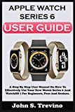 APPLE WATCH SERIES 6 USER GUIDE: A Step By Step User Manual On How To Effectively Use Your New Watch Series 6 And Watchos 7 For Beginners Pros And Seniors. With Picture Keyboard Shortcuts, And Tricks