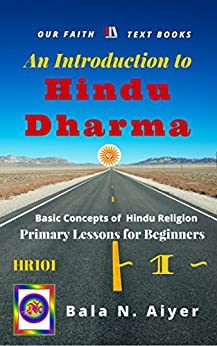 An Introduction to Hindu Dharma: An Absolute Beginner's Guide on Hindu Religion or Hinduism (Basic Concepts of Hindu Religion Book 1) by [Bala Aiyer]
