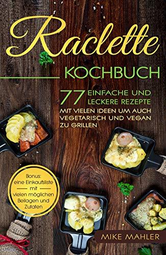 Raclette Kochbuch: 77 einfache und leckere Rezepte mit vielen Ideen um auch vegetarisch und vegan zu grillen. BONUS: eine Einkaufsliste mit vielen möglichen Beilagen und Zutaten.