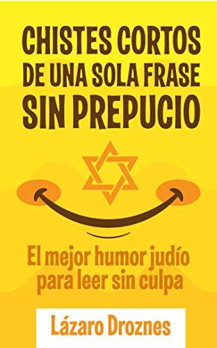 CHISTES CORTOS DE UNA SOLA FRASE SIN PREPUCIO.: El mejor humor judío para leer sin culpa. Apto para judíos y goym. Un aporte ecuménico para la solidaridad, la cooperación y la tolerancia.