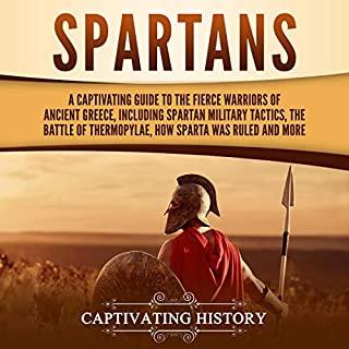 Spartans: A Captivating Guide to the Fierce Warriors of Ancient Greece, Including Spartan Military Tactics, the Battle of Thermopylae, How Sparta Was Ruled, and More                   By:                                                                                                                                 Captivating History                               Narrated by:                                                                                                                                 Richard L Walton                      Length: 3 hrs and 7 mins     Not rated yet     Overall 0.0