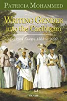 Writing Gender Into The Caribbean: Selected Essays 1988 to 2020