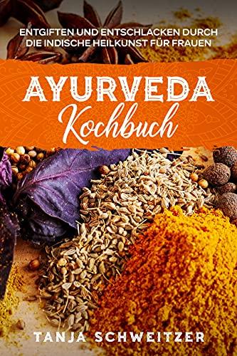 Ayurveda Kochbuch - Entgiften und entschlacken durch die indische Heilkunst für Frauen