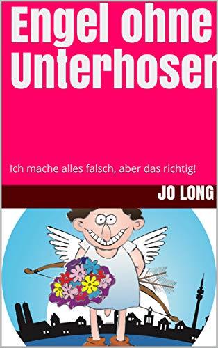 Engel ohne Unterhosen: Ich mache alles falsch, aber das richtig!