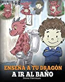 Enseña a Tu Dragón a Ir al Baño: Cómo Enseñar a Ir al Baño a Tu Dragón Que Tiene Miedo a Hacer Popó. Una Linda Historia Para Niños Para Hacer que el ... y Fácil.: 1 (My Dragon Books Español)