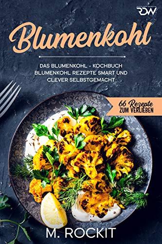 Blumenkohl, Das Blumenkohl - Kochbuch.: Blumenkohl Rezepte smart und clever selbstgemacht. (66 Rezepte zum Verlieben 65)