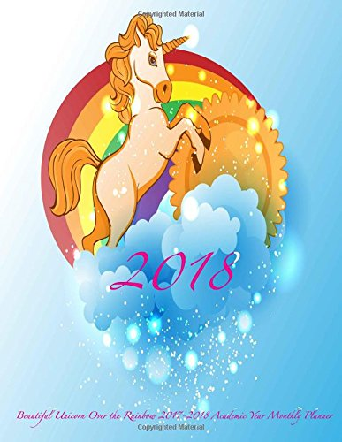 2018 Beautiful Unicorn Over the Rainbow 2017-2018 Academic Year Monthly Planner: July 2017 To December 2018 Calendar Schedule Organizer with Motivational Quotes (2018 Cute Planners) (Volume 80)