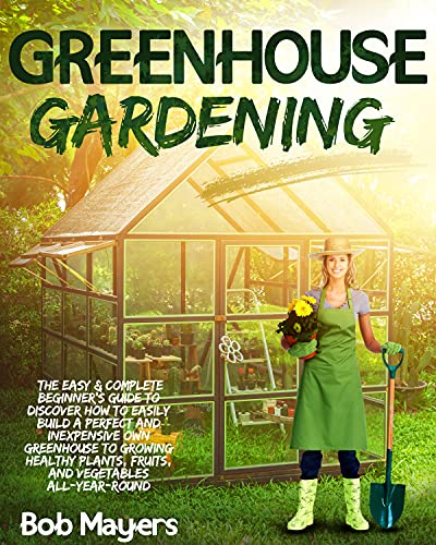 Greenhouse Gardening: The Easy & Complete Beginner's Guide to Discover How to Easily Build A Perfect and Inexpensive Own Greenhouse to Growing Healthy Plants, Fruits, And Vegetables All-Year-Round by [Bob Mayers]