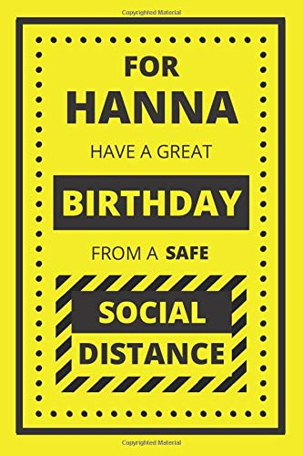 FOR HANNA HAVE A GREAT BIRTHDAY FROM A SAFE SOCIAL DISTANCE: BIRTHDAY NOTEBOOK GIFT. BLANK LINED JOURNAL. PERSONAL DIARY, NOTEPAD OR PLANNER.