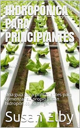 HIDROPÓNICA PARA PRINCIPIANTES: Una guía para principiantes para comenzar su propio jardín hidropónico en Hogar (Spanish Edition)