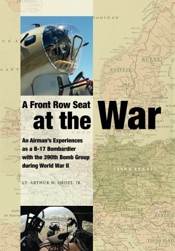 A Front Row Seat at The War: An Airman's Experiences as a B-17 Bombardier with the 390th Bomb Group during World War II by Lt. Arthur W. Ordel Jr. (2015-05-26)