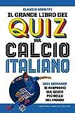Il grande libro dei quiz sul calcio italiano. 1001 domande (e risposte) sul gioco più bel...