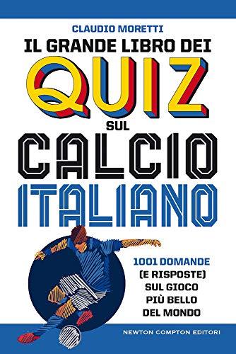 Il grande libro dei quiz sul calcio italiano. 1001 domande (e risposte) sul gioco più bello del mondo