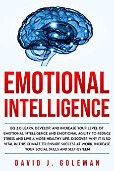 Emotional Intelligence: Develop, and Increase your Level of Emotional Intelligence and Emotional Agility to Ensure Success at Work, and Increase your Self-Esteem. Why it Can Matter More than IQ. by [David J. Goleman]