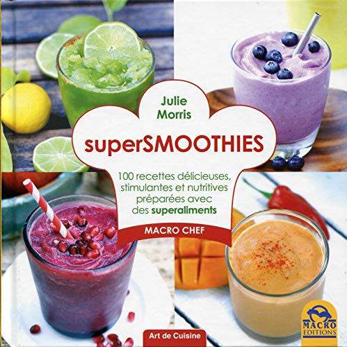 Super smoothies : 100 recettes délicieuses, stimulantes et nutritives préparées avec des superaliments