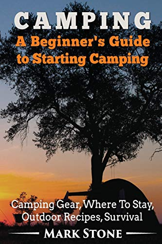 Camping: A Beginner\'s Guide to Starting Camping: Camping Gear, Where to Stay, Outdoor Recipes, Survival (Camping Secrets,Prepping Strategies,Survival Kit, Band 1)