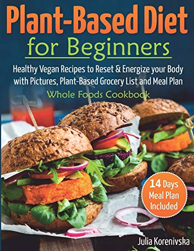 Plant-Based Diet for Beginners: Healthy Vegan Recipes to Reset and Energize your Body │with Pictures, Plant-Based Grocery List and 14 days Meal Plan included. Whole Foods Cookbook