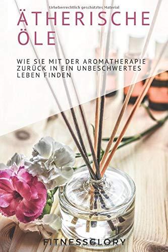 Ätherische Öle: Wie Sie mit der Aromatherapie zurück in ein unbeschwertes Leben finden.: Welche Öle für ein verbessertes Wohlbefinden, gegen Stress, ... wie Sie sie selbst zuhause herstellen können