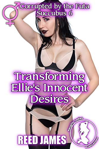 Transforming Ellie's Innocent Desires (Corrupted by the Futa Succubus Book 6)