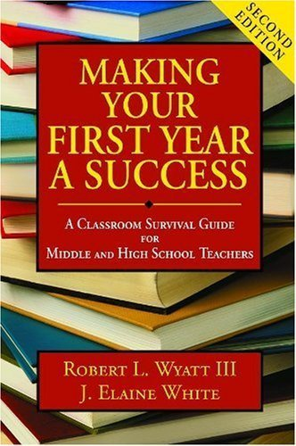 Making Your First Year a Success: A Classroom Survival Guide for Middle and High School Teachers 2nd by Wyatt, Robert L., White, J. Elaine (2007) Paperback