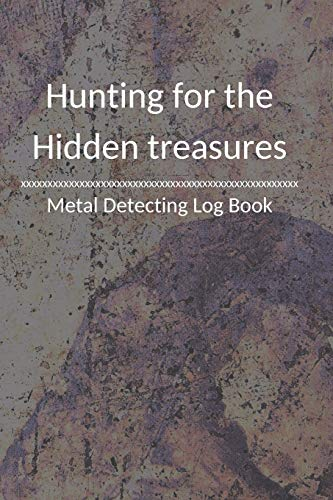 Hunting for the Hidden treasures Metal detecting Log Book: Metal detector journal for detectorists, relic hunters and earth diggers. A logbook to record the pleasure of finding hidden things out.