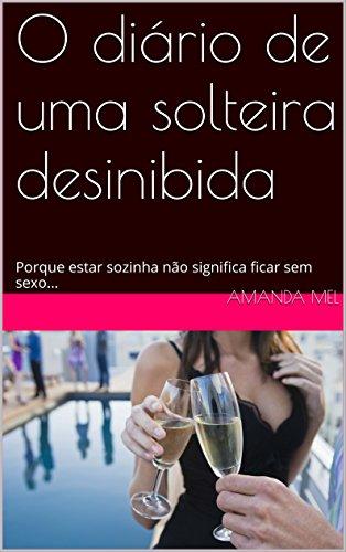 O diário de uma solteira desinibida: Porque estar sozinha não significa ficar sem sexo... (Portuguese Edition)