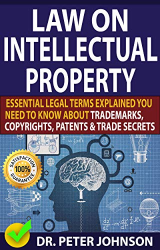 LAW ON INTELLECTUAL PROPERTY: Essential Legal Terms Explained You Need To Know About Trademarks, Copyrights, Patents, and Trade Secrets (UPDATED).