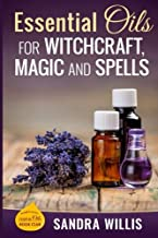 Essential Oils for Witchcraft, Magic and Spells (Essential Oils Book Club) (Volume 1)