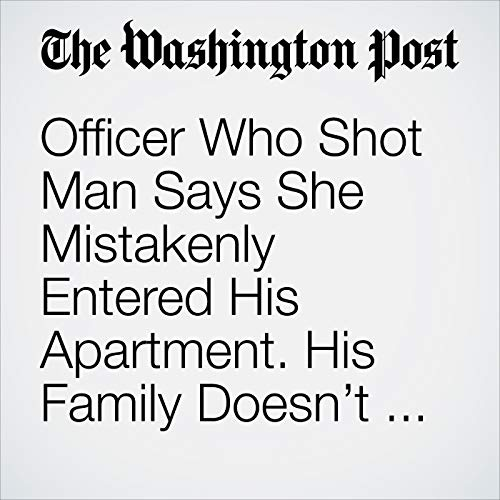 Officer Who Shot Man Says She Mistakenly Entered His Apartment. His Family Doesn't Believe It. copertina