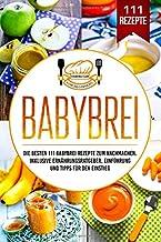 Babybrei: Die besten 111 Babybrei Rezepte zum Nachmachen. Inklusive Ernährungsratgeber, Einführung und Tipps für den Einstieg. (German Edition)