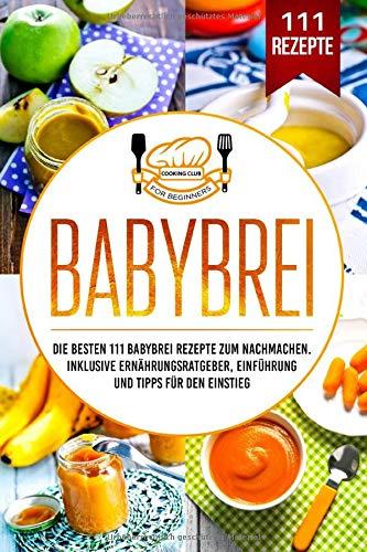 Babybrei: Die besten 111 Babybrei Rezepte zum Nachmachen. Inklusive Ernährungsratgeber, Einführung und Tipps für den Einstieg.