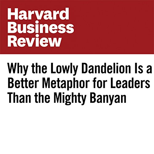 Why the Lowly Dandelion Is a Better Metaphor for Leaders Than the Mighty Banyan copertina