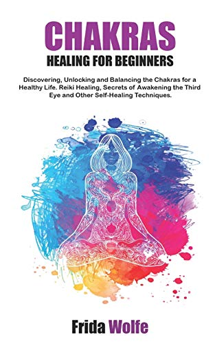 Chakras Healing For Beginners: Discovering, Unlocking and Balancing the Chakras for a Healthy Life. Reiki Healing, Secrets of Awakening the Third Eye and Other Self-Healing Techniques.