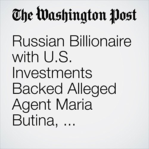 Russian Billionaire with U.S. Investments Backed Alleged Agent Maria Butina, According to a Person Familiar with Her Senate Testimony copertina