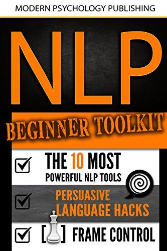 NLP: Beginner Toolkit: 3 Manuscripts - The 10 Most Powerful NLP Tools, Persuasive Language Hacks, Frame Control (NLP, Beginner Guide, Self Help, Social Influence, Self Mastery, Confidence, Success)