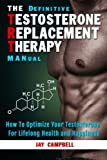 The Definitive Testosterone Replacement Therapy MANual: How to Optimize Your Testosterone For Lifelong Health And Happiness