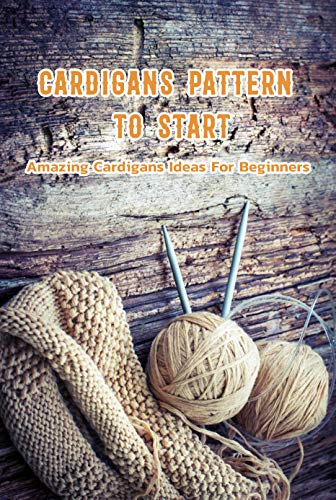 Cardigans Pattern To Start: Amazing Cardigans Ideas For Beginners: Crochet for Beginners Book