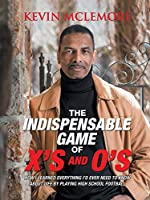 The Indispensable Game of X's and O's: How I Learned Everything I'd Ever Need to Know About Life by Playing High School Football