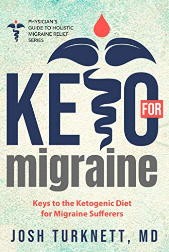 Keto for Migraine: Keys to the Ketogenic Diet for Migraine Sufferers (The Physicians Guide to Holistic Migraine Relief)