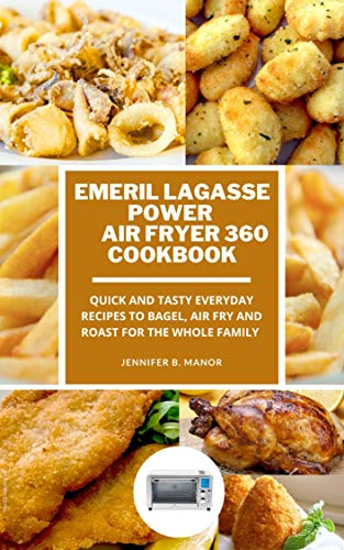 Emeril Lagasse Power Air Fryer 360 Cookbook: Quick and Tasty Everyday recipes to Bagel, Air Fry and Roast for the Whole Family