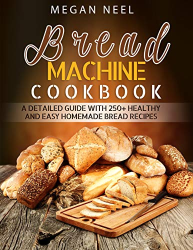 Bread Machine Cookbook: A Detailed Guide with 250+ Healthy and Easy Homemade Bread Recipes