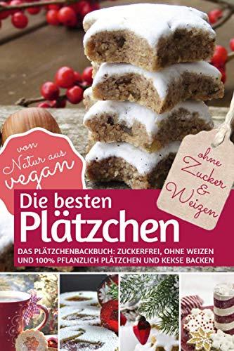 Die besten Plätzchen ohne Zucker & Weizen: Das Plätzchenbackbuch Zuckerfrei, ohne Weizen und 100% pflanzlich: Plätzchen und Kekse backen – von Natur aus vegan