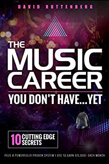 The Music Career You Don't Have…Yet.: 10 Cutting Edge Secrets Plus a Powerfully Proven System I Use To Earn $15,000+ Each Month. (MusiCareers.com's Employment Series)