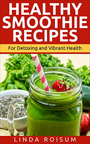 Healthy Smoothie Recipes: Smoothies For Detoxing and Vibrant Health