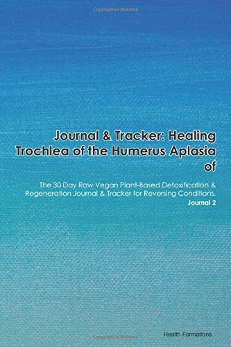 Journal & Tracker: Healing Trochlea of the Humerus Aplasia of: The 30 Day Raw Vegan Plant-Based Detoxification & Regeneration Journal & Tracker for Reversing Conditions. Journal 2
