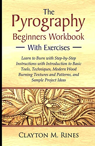 The Pyrography Beginners Workbook with Exercises: Learn to Burn with Step-by-Step Instructions with Introduction to Basic Tools, Techniques, Modern ... and Patterns, and Sample Project Ideas