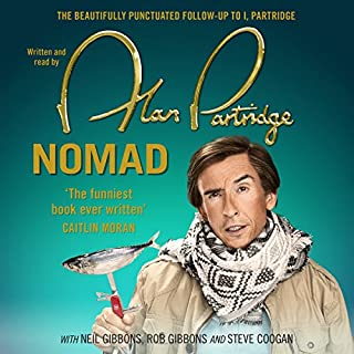 Alan Partridge: Nomad                   By:                                                                                                                                 Alan Partridge                               Narrated by:                                                                                                                                 Alan Partridge                      Length: 6 hrs and 2 mins     145 ratings     Overall 4.8