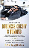 How to get Business Credit & Funding using EIN and without using your SSN or personal collateral: Discover the Secrets And Power of Business Credit